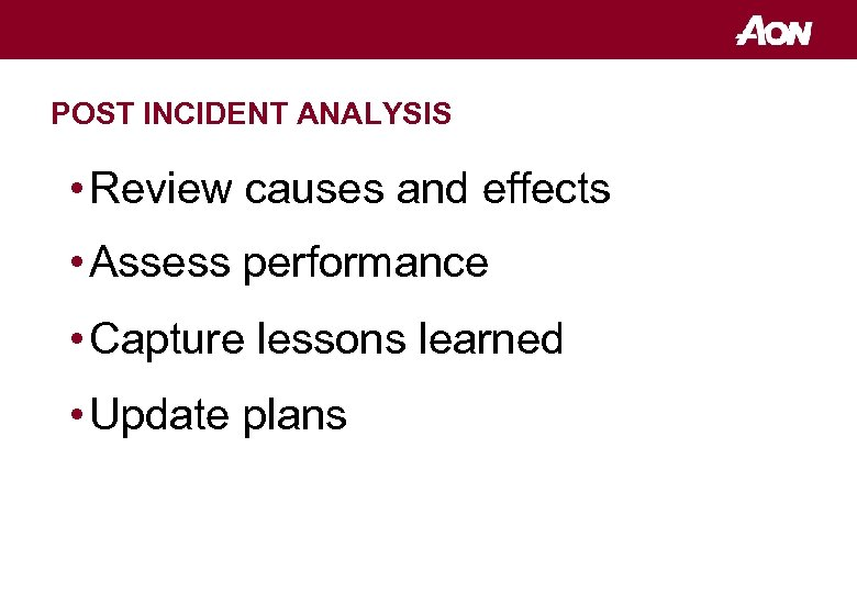 POST INCIDENT ANALYSIS • Review causes and effects • Assess performance • Capture lessons