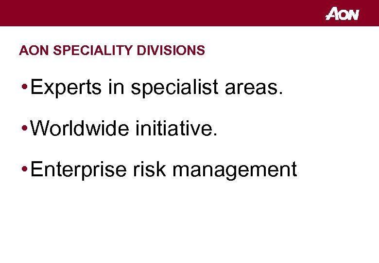 AON SPECIALITY DIVISIONS • Experts in specialist areas. • Worldwide initiative. • Enterprise risk