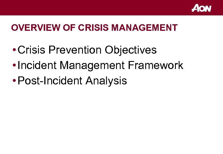 OVERVIEW OF CRISIS MANAGEMENT • Crisis Prevention Objectives • Incident Management Framework • Post-Incident