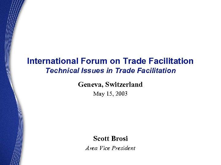 International Forum on Trade Facilitation Technical Issues in Trade Facilitation Geneva, Switzerland May 15,