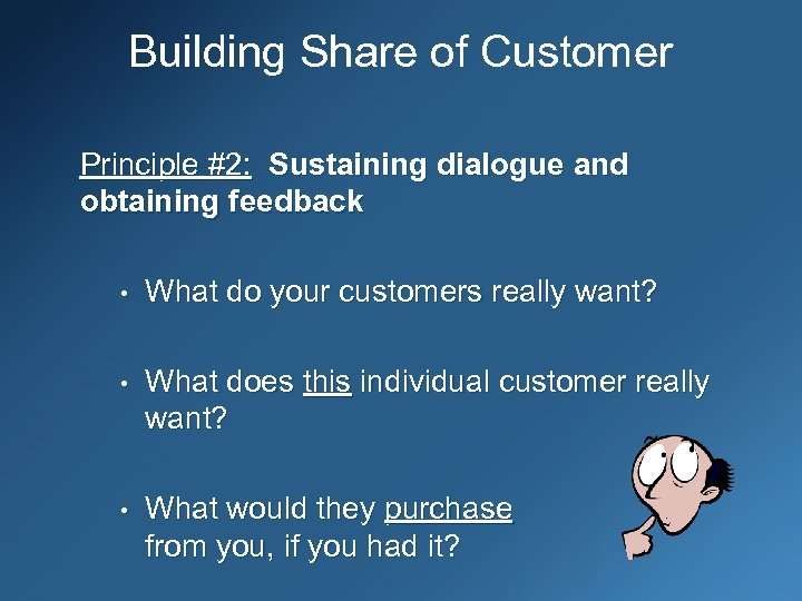 Building Share of Customer Principle #2: Sustaining dialogue and obtaining feedback • What do