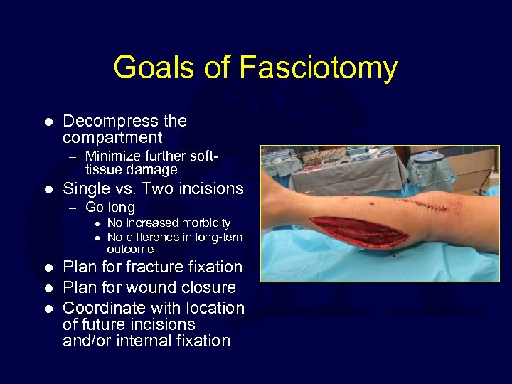 Goals of Fasciotomy l Decompress the compartment – Minimize further soft- tissue damage l