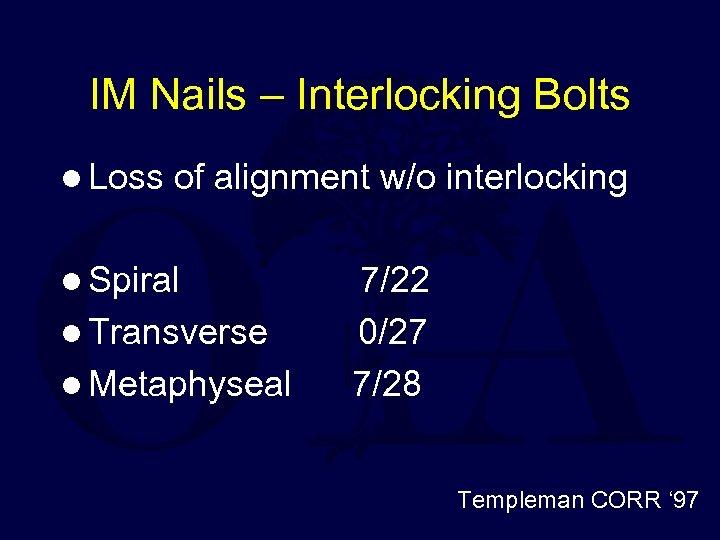 IM Nails – Interlocking Bolts l Loss of alignment w/o interlocking l Spiral l