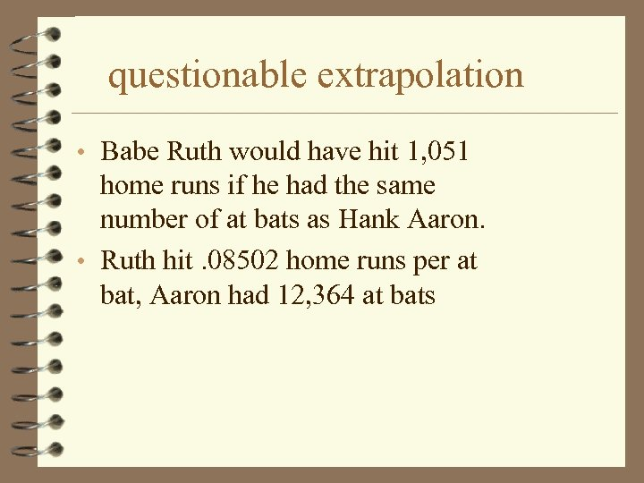 questionable extrapolation • Babe Ruth would have hit 1, 051 home runs if he