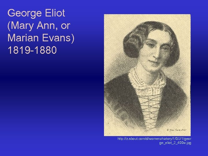George Eliot (Mary Ann, or Marian Evans) 1819 -1880 http: //z. about. com/d/womenshistory/1/0/J/1/geor ge_eliot_2_400