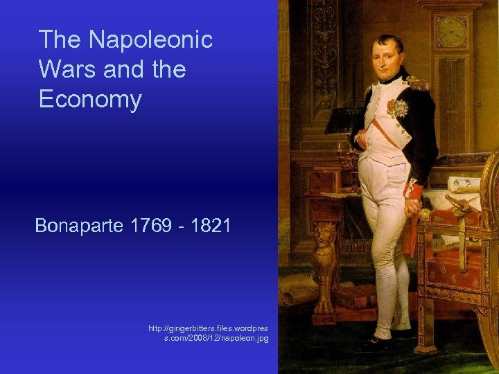 The Napoleonic Wars and the Economy Bonaparte 1769 - 1821 http: //gingerbitters. files. wordpres