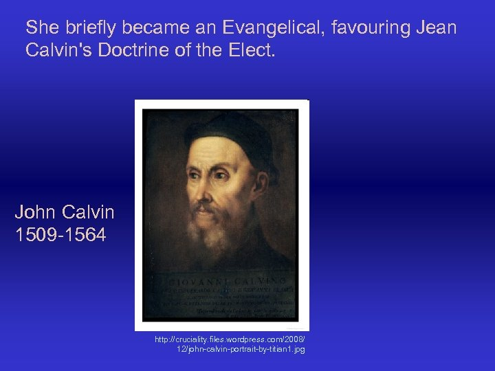 She briefly became an Evangelical, favouring Jean Calvin's Doctrine of the Elect. John Calvin