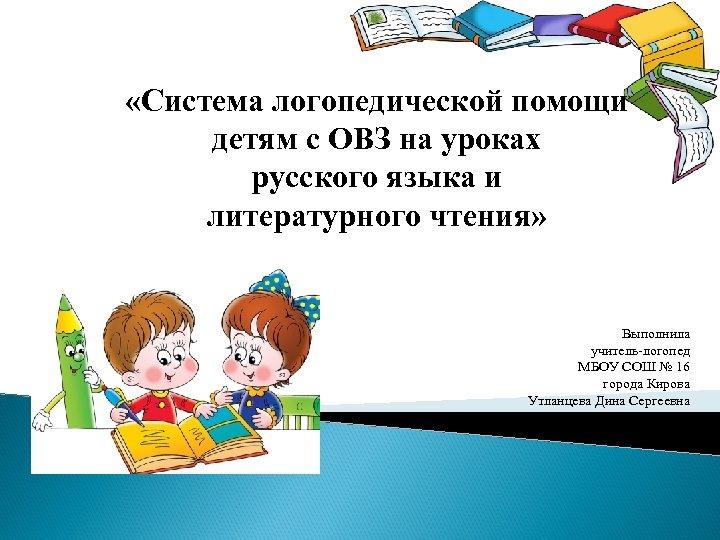 «Система логопедической помощи детям с ОВЗ на уроках русского языка и литературного чтения»