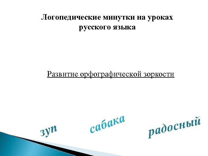 Логопедические минутки на уроках русского языка Развитие орфографической зоркости зуп ка аба с ный