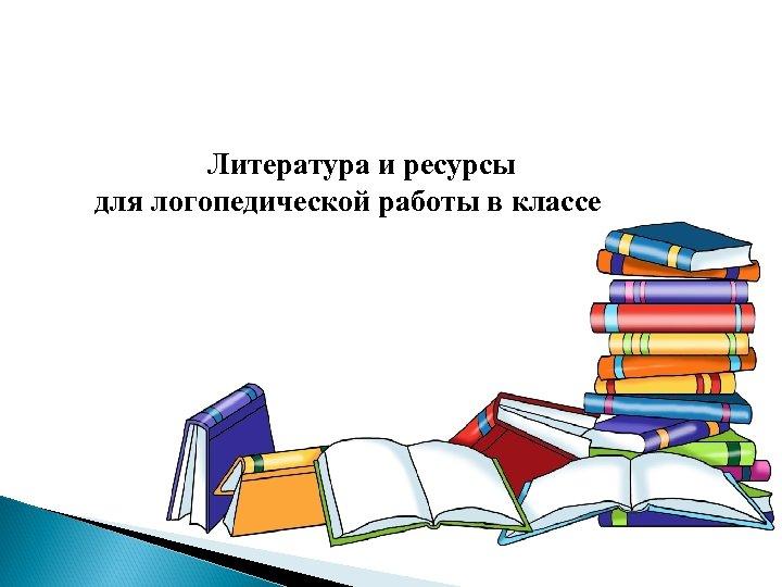 Литература и ресурсы для логопедической работы в классе