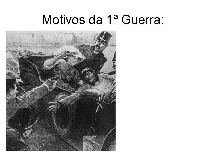 Motivos da 1ª Guerra: