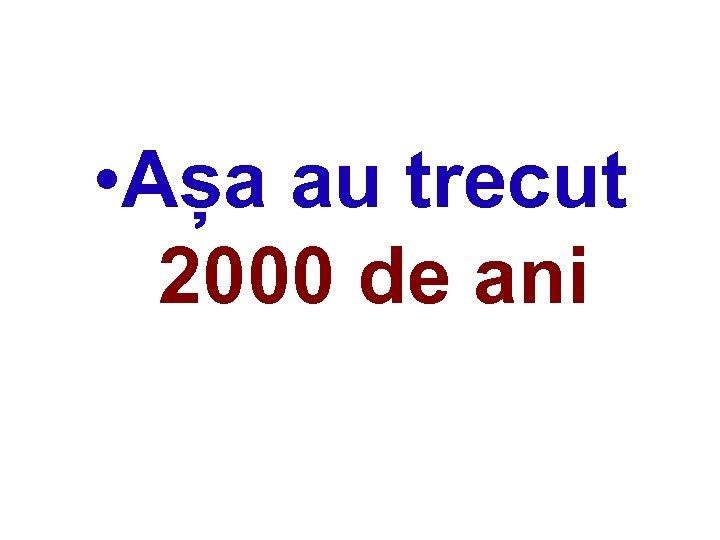 • Așa au trecut 2000 de ani
