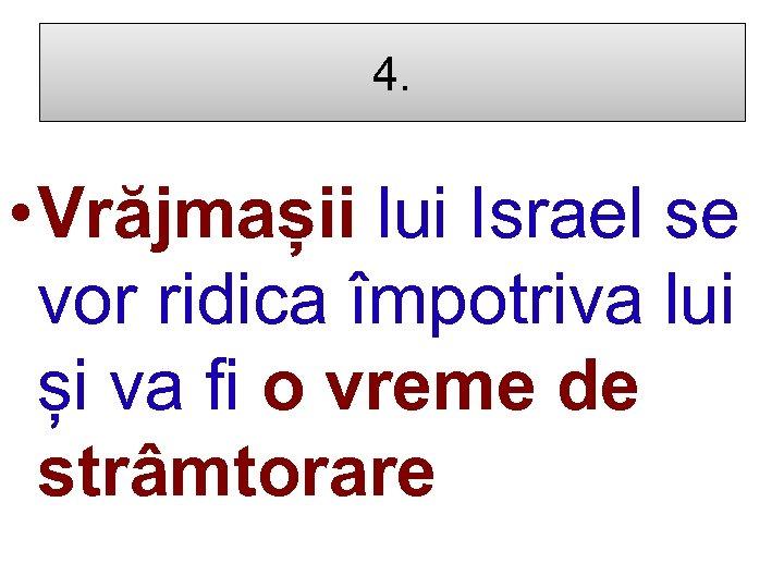 4. • Vrăjmașii lui Israel se vor ridica împotriva lui și va fi o