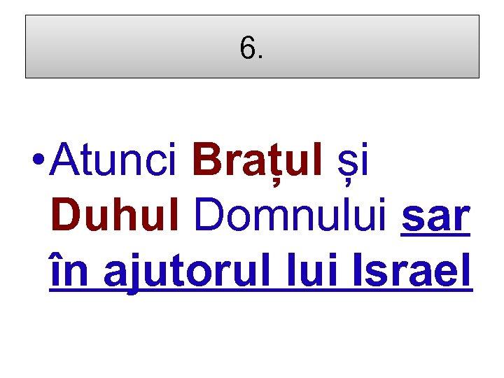 6. • Atunci Brațul și Duhul Domnului sar în ajutorul lui Israel