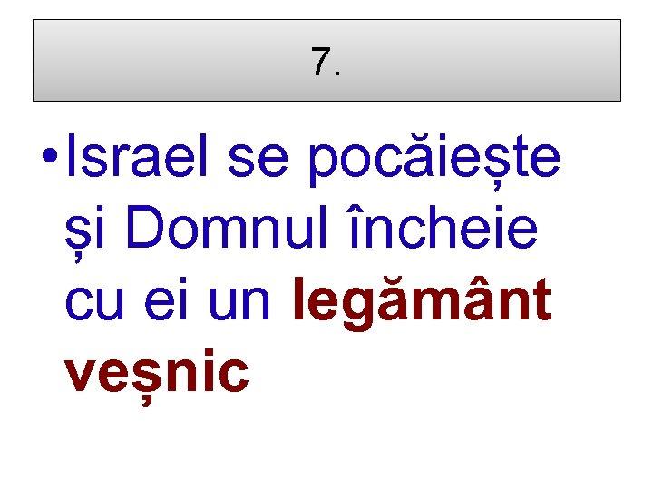 7. • Israel se pocăiește și Domnul încheie cu ei un legământ veșnic