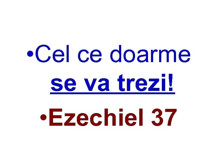• Cel ce doarme se va trezi! • Ezechiel 37