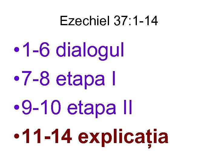 Ezechiel 37: 1 -14 • 1 -6 dialogul • 7 -8 etapa I •