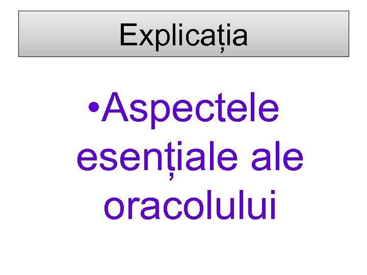 Explicația • Aspectele esențiale oracolului