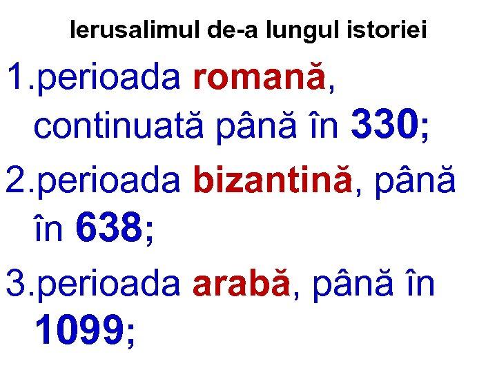 Ierusalimul de-a lungul istoriei 1. perioada romană, continuată până în 330; 2. perioada bizantină,