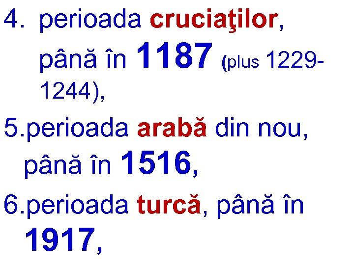 4. perioada cruciaţilor, până în 1187 (plus 12291244), 5. perioada arabă din nou, până