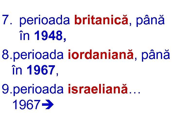7. perioada britanică, până în 1948, 8. perioada iordaniană, până în 1967, 9. perioada