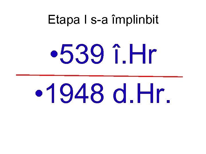 Etapa I s-a împlinbit • 539 î. Hr • 1948 d. Hr.