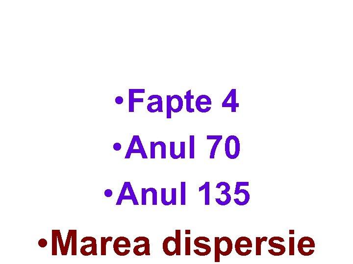 • Fapte 4 • Anul 70 • Anul 135 • Marea dispersie