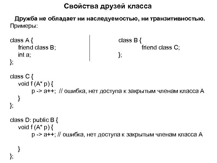 Свойства друзей класса Дружба не обладает ни наследуемостью, ни транзитивностью. Примеры: class A {