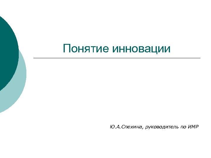 Понятие инновации Ю. А. Спехина, руководитель по ИМР