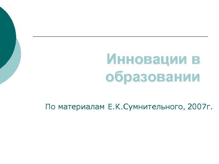 Инновации в образовании По материалам Е. К. Сумнительного, 2007 г.