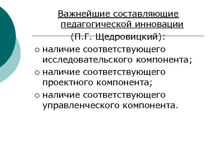 Важнейшие составляющие педагогической инновации (П. Г. Щедровицкий): ¡ наличие соответствующего исследовательского компонента; ¡ наличие