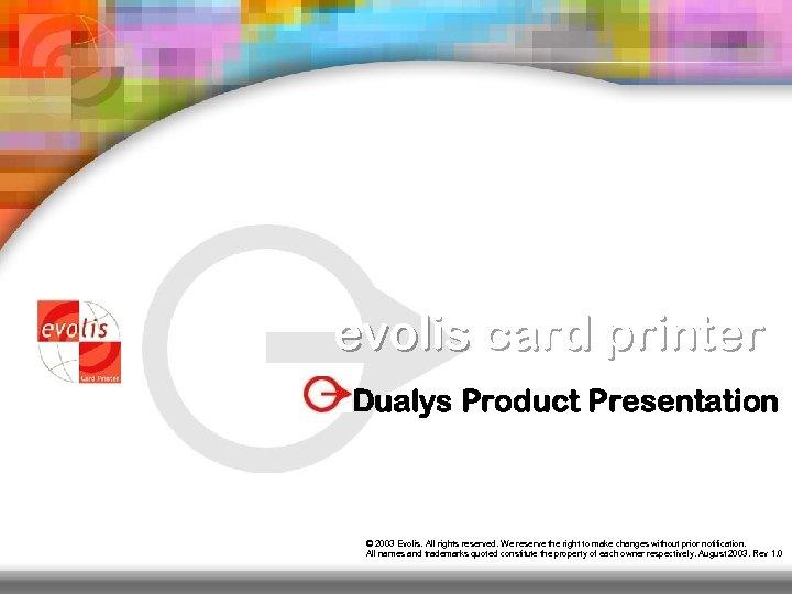 evolis card printer Dualys Product Presentation © 2003 Evolis. All rights reserved. We reserve