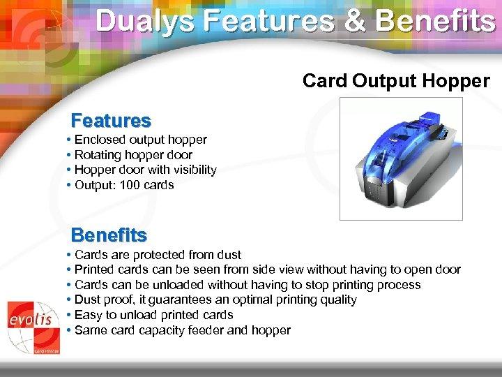 Dualys Features & Benefits Card Output Hopper Features • Enclosed output hopper • Rotating
