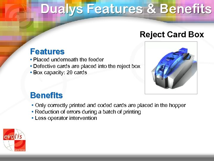 Dualys Features & Benefits Reject Card Box Features • Placed underneath the feeder •