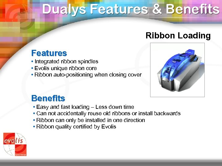 Dualys Features & Benefits Ribbon Loading Features • Integrated ribbon spindles • Evolis unique