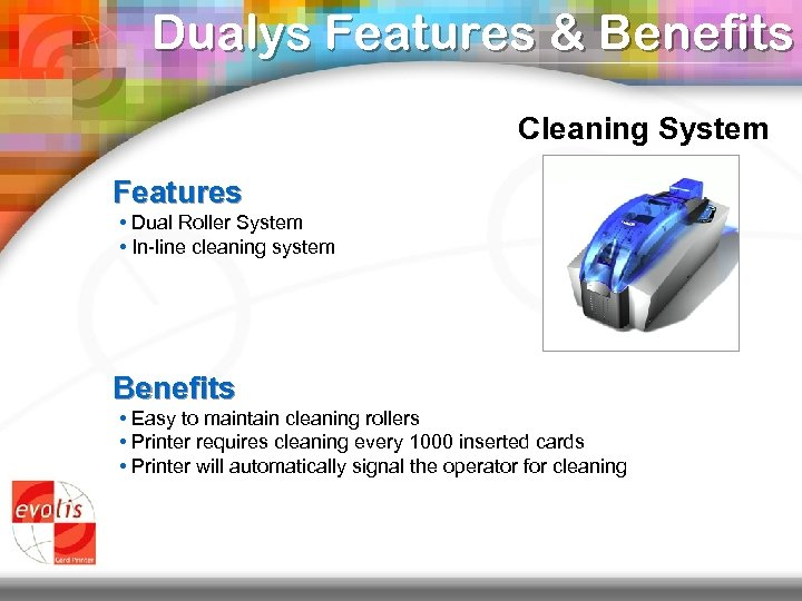 Dualys Features & Benefits Cleaning System Features • Dual Roller System • In-line cleaning