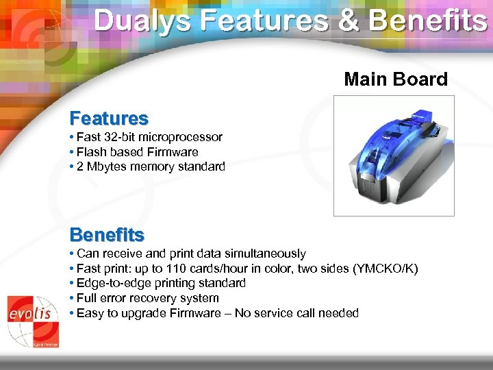 Dualys Features & Benefits Main Board Features • Fast 32 -bit microprocessor • Flash