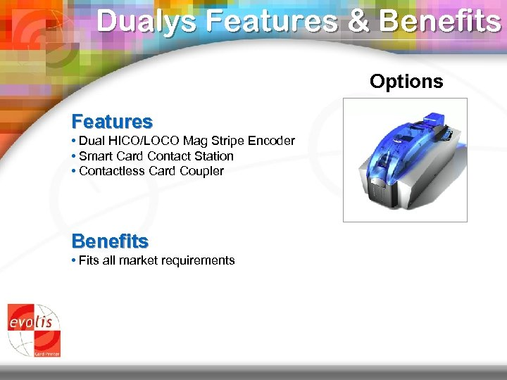 Dualys Features & Benefits Options Features • Dual HICO/LOCO Mag Stripe Encoder • Smart