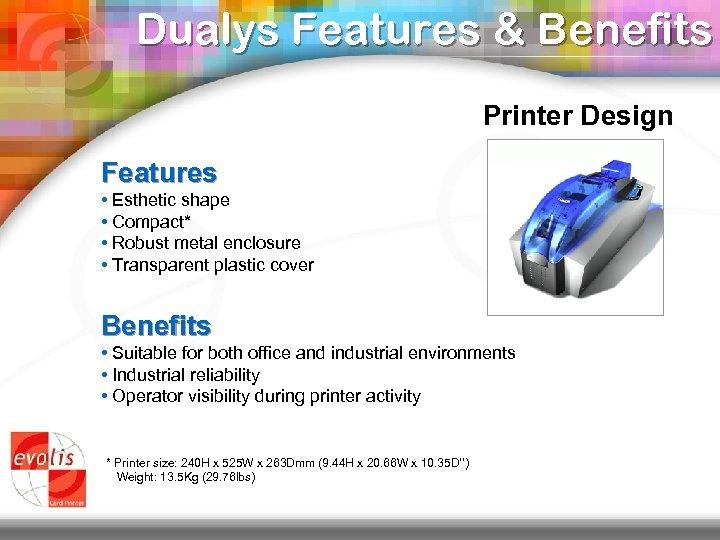 Dualys Features & Benefits Printer Design Features • Esthetic shape • Compact* • Robust