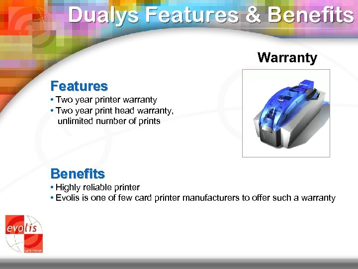 Dualys Features & Benefits Warranty Features • Two year printer warranty • Two year