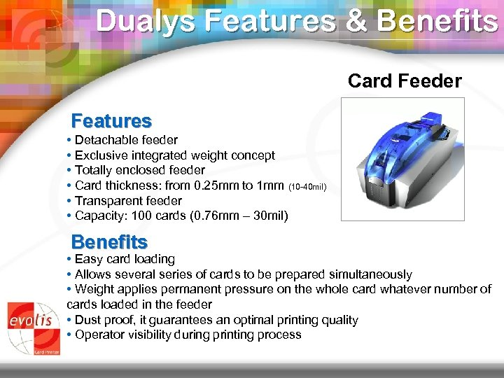 Dualys Features & Benefits Card Feeder Features • Detachable feeder • Exclusive integrated weight