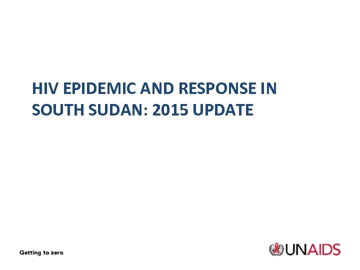HIV EPIDEMIC AND RESPONSE IN SOUTH SUDAN: 2015 UPDATE