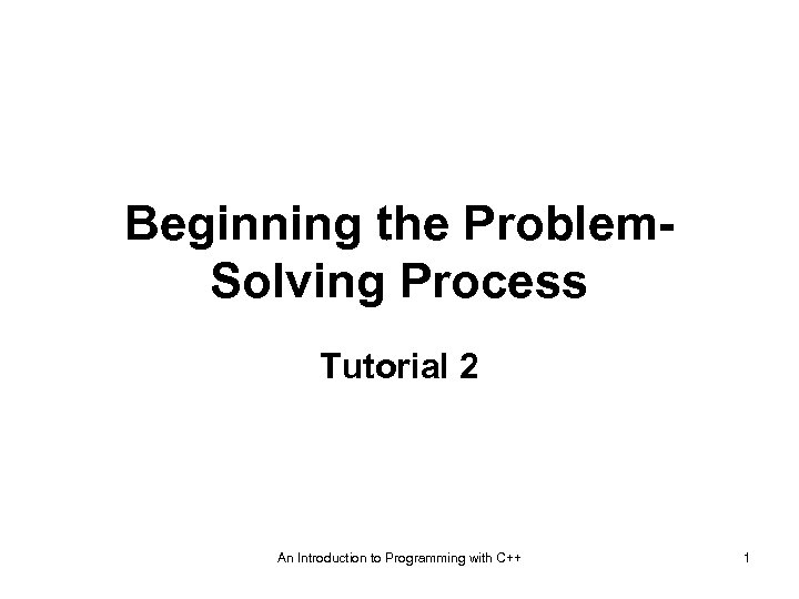 Beginning the Problem. Solving Process Tutorial 2 An Introduction to Programming with C++ 1