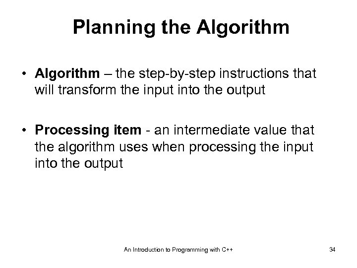 Planning the Algorithm • Algorithm – the step-by-step instructions that will transform the input