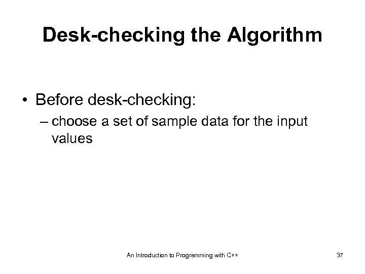 Desk-checking the Algorithm • Before desk-checking: – choose a set of sample data for