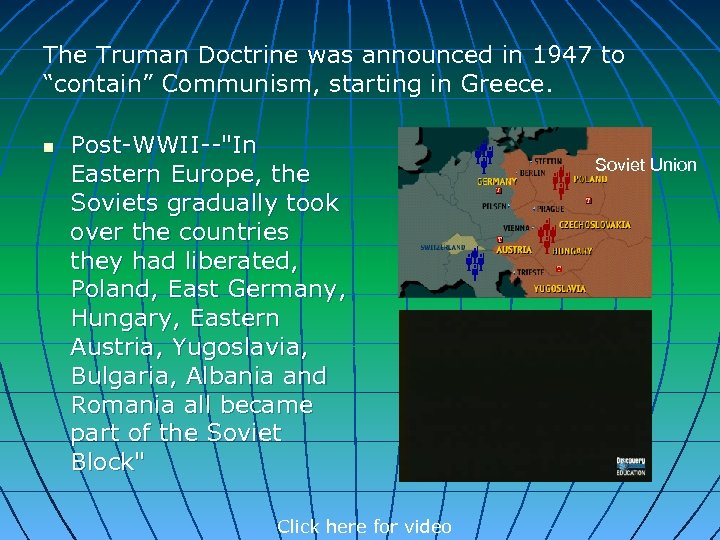 "The Truman Doctrine was announced in 1947 to ""contain"" Communism, starting in Greece. n"