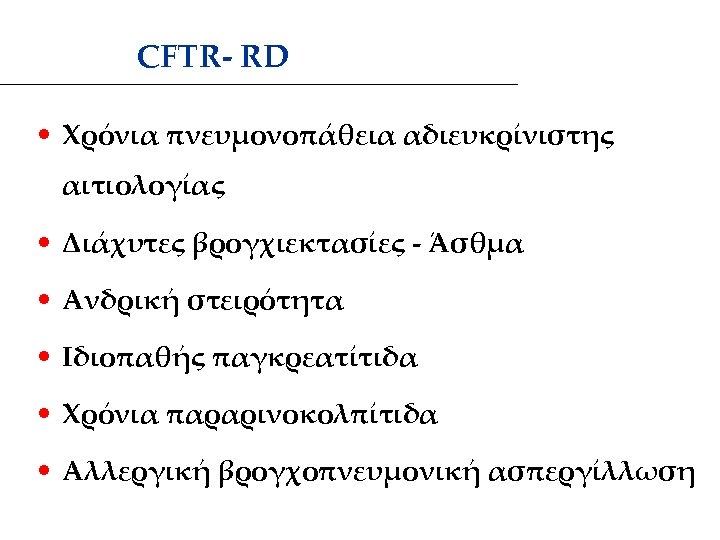CFTR- RD • Χρόνια πνευμονοπάθεια αδιευκρίνιστης αιτιολογίας • Διάχυτες βρογχιεκτασίες - Άσθμα • Ανδρική