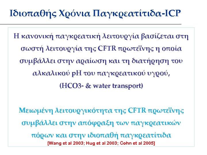 Ιδιοπαθής Χρόνια Παγκρεατίτιδα-ICP Η κανονική παγκρεατική λειτουργία βασίζεται στη σωστή λειτουργία της CFTR πρωτεΐνης