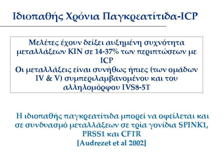 Ιδιοπαθής Χρόνια Παγκρεατίτιδα-ICP Μελέτες έχουν δείξει αυξημένη συχνότητα μεταλλάξεων ΚΙΝ σε 14 -37% των