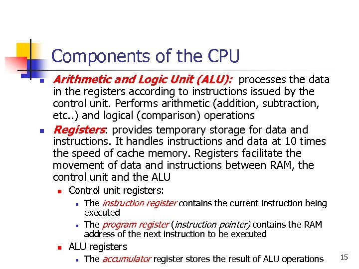 Components of the CPU n n Arithmetic and Logic Unit (ALU): processes the data